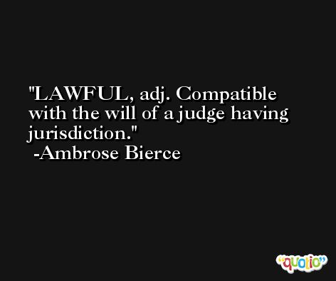LAWFUL, adj. Compatible with the will of a judge having jurisdiction. -Ambrose Bierce
