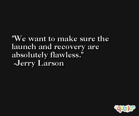 We want to make sure the launch and recovery are absolutely flawless. -Jerry Larson
