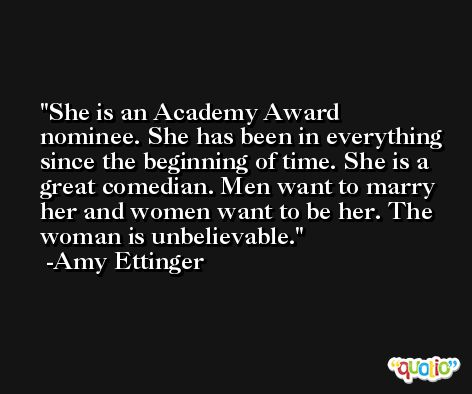 She is an Academy Award nominee. She has been in everything since the beginning of time. She is a great comedian. Men want to marry her and women want to be her. The woman is unbelievable. -Amy Ettinger