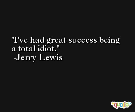 I've had great success being a total idiot. -Jerry Lewis