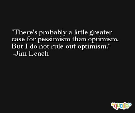 There's probably a little greater case for pessimism than optimism. But I do not rule out optimism. -Jim Leach
