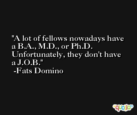 A lot of fellows nowadays have a B.A., M.D., or Ph.D. Unfortunately, they don't have a J.O.B. -Fats Domino