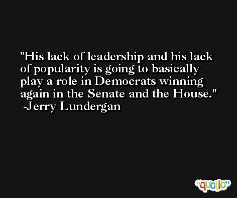 His lack of leadership and his lack of popularity is going to basically play a role in Democrats winning again in the Senate and the House. -Jerry Lundergan