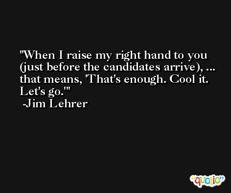 When I raise my right hand to you (just before the candidates arrive), ... that means, 'That's enough. Cool it. Let's go.' -Jim Lehrer