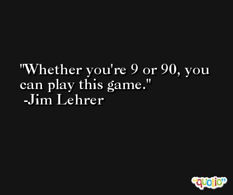 Whether you're 9 or 90, you can play this game. -Jim Lehrer