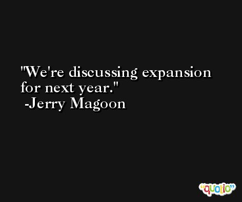 We're discussing expansion for next year. -Jerry Magoon