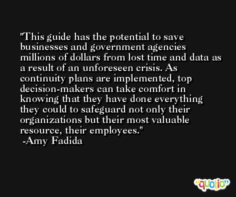 This guide has the potential to save businesses and government agencies millions of dollars from lost time and data as a result of an unforeseen crisis. As continuity plans are implemented, top decision-makers can take comfort in knowing that they have done everything they could to safeguard not only their organizations but their most valuable resource, their employees. -Amy Fadida