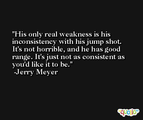 His only real weakness is his inconsistency with his jump shot. It's not horrible, and he has good range. It's just not as consistent as you'd like it to be. -Jerry Meyer