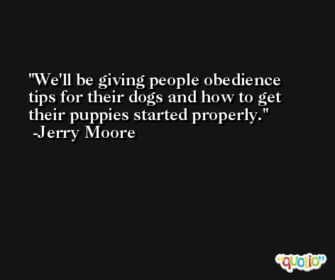 We'll be giving people obedience tips for their dogs and how to get their puppies started properly. -Jerry Moore