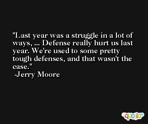 Last year was a struggle in a lot of ways, ... Defense really hurt us last year. We're used to some pretty tough defenses, and that wasn't the case. -Jerry Moore