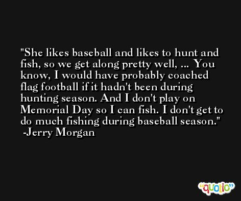 She likes baseball and likes to hunt and fish, so we get along pretty well, ... You know, I would have probably coached flag football if it hadn't been during hunting season. And I don't play on Memorial Day so I can fish. I don't get to do much fishing during baseball season. -Jerry Morgan
