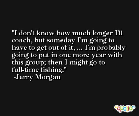 I don't know how much longer I'll coach, but someday I'm going to have to get out of it, ... I'm probably going to put in one more year with this group; then I might go to full-time fishing. -Jerry Morgan