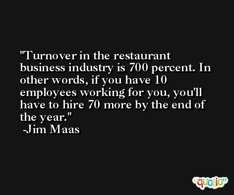 Turnover in the restaurant business industry is 700 percent. In other words, if you have 10 employees working for you, you'll have to hire 70 more by the end of the year. -Jim Maas