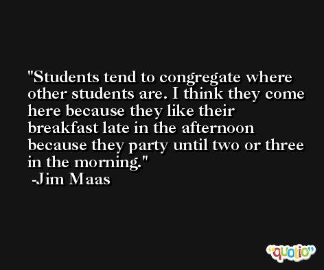 Students tend to congregate where other students are. I think they come here because they like their breakfast late in the afternoon because they party until two or three in the morning. -Jim Maas