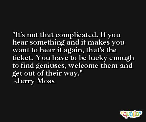 It's not that complicated. If you hear something and it makes you want to hear it again, that's the ticket. You have to be lucky enough to find geniuses, welcome them and get out of their way. -Jerry Moss