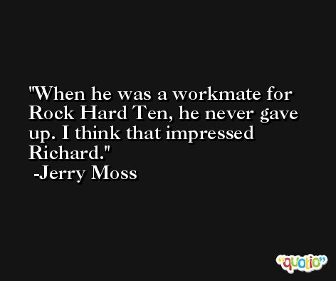 When he was a workmate for Rock Hard Ten, he never gave up. I think that impressed Richard. -Jerry Moss