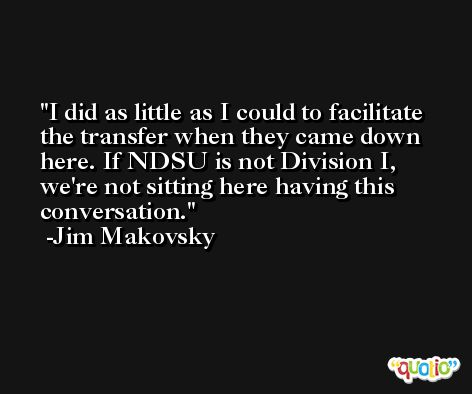 I did as little as I could to facilitate the transfer when they came down here. If NDSU is not Division I, we're not sitting here having this conversation. -Jim Makovsky