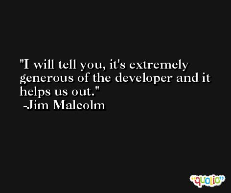 I will tell you, it's extremely generous of the developer and it helps us out. -Jim Malcolm