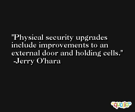 Physical security upgrades include improvements to an external door and holding cells. -Jerry O'hara
