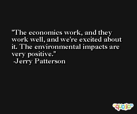The economics work, and they work well, and we're excited about it. The environmental impacts are very positive. -Jerry Patterson
