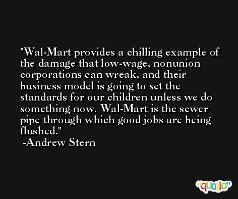 Wal-Mart provides a chilling example of the damage that low-wage, nonunion corporations can wreak, and their business model is going to set the standards for our children unless we do something now. Wal-Mart is the sewer pipe through which good jobs are being flushed. -Andrew Stern