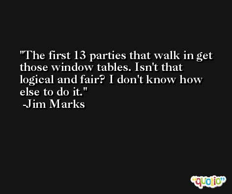 The first 13 parties that walk in get those window tables. Isn't that logical and fair? I don't know how else to do it. -Jim Marks