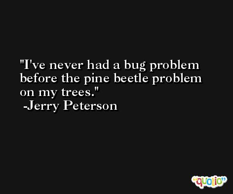 I've never had a bug problem before the pine beetle problem on my trees. -Jerry Peterson