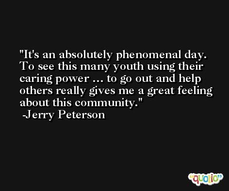 It's an absolutely phenomenal day. To see this many youth using their caring power … to go out and help others really gives me a great feeling about this community. -Jerry Peterson