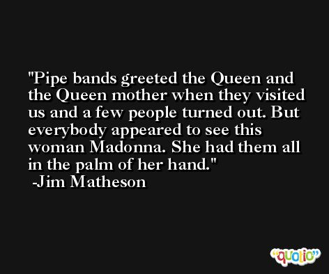 Pipe bands greeted the Queen and the Queen mother when they visited us and a few people turned out. But everybody appeared to see this woman Madonna. She had them all in the palm of her hand. -Jim Matheson