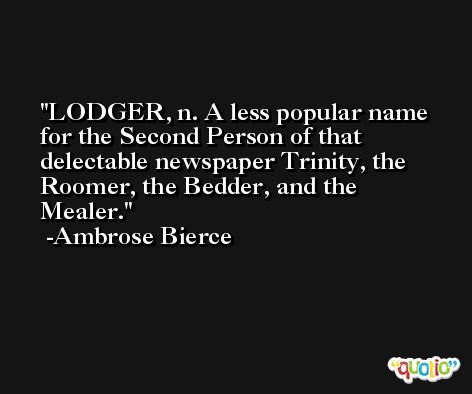 LODGER, n. A less popular name for the Second Person of that delectable newspaper Trinity, the Roomer, the Bedder, and the Mealer. -Ambrose Bierce