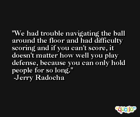 We had trouble navigating the ball around the floor and had difficulty scoring and if you can't score, it doesn't matter how well you play defense, because you can only hold people for so long. -Jerry Radocha
