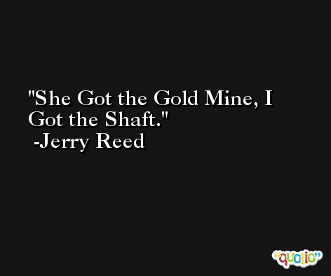 She Got the Gold Mine, I Got the Shaft. -Jerry Reed
