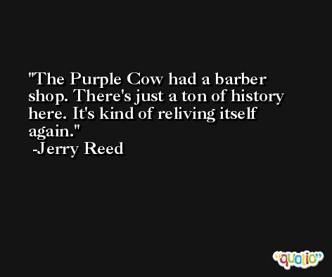 The Purple Cow had a barber shop. There's just a ton of history here. It's kind of reliving itself again. -Jerry Reed