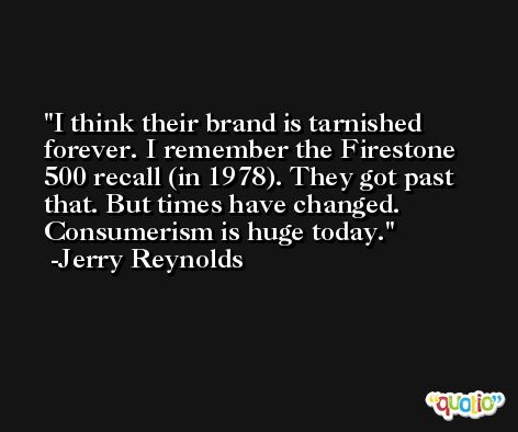 I think their brand is tarnished forever. I remember the Firestone 500 recall (in 1978). They got past that. But times have changed. Consumerism is huge today. -Jerry Reynolds