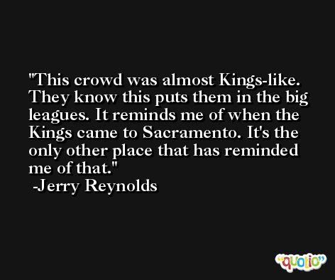 This crowd was almost Kings-like. They know this puts them in the big leagues. It reminds me of when the Kings came to Sacramento. It's the only other place that has reminded me of that. -Jerry Reynolds