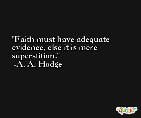 Faith must have adequate evidence, else it is mere superstition. -A. A. Hodge