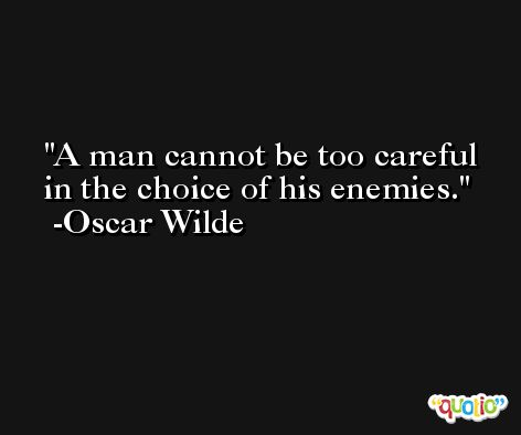 A man cannot be too careful in the choice of his enemies. -Oscar Wilde