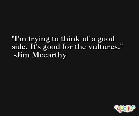 I'm trying to think of a good side. It's good for the vultures. -Jim Mccarthy