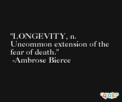 LONGEVITY, n. Uncommon extension of the fear of death. -Ambrose Bierce