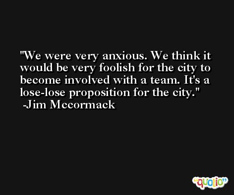 We were very anxious. We think it would be very foolish for the city to become involved with a team. It's a lose-lose proposition for the city. -Jim Mccormack
