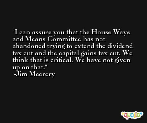 I can assure you that the House Ways and Means Committee has not abandoned trying to extend the dividend tax cut and the capital gains tax cut. We think that is critical. We have not given up on that. -Jim Mccrery
