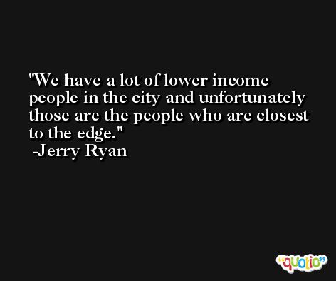 We have a lot of lower income people in the city and unfortunately those are the people who are closest to the edge. -Jerry Ryan