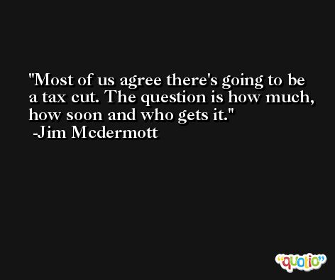 Most of us agree there's going to be a tax cut. The question is how much, how soon and who gets it. -Jim Mcdermott