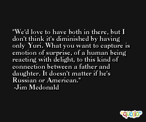 We'd love to have both in there, but I don't think it's diminished by having only Yuri. What you want to capture is emotion of surprise, of a human being reacting with delight, to this kind of connection between a father and daughter. It doesn't matter if he's Russian or American. -Jim Mcdonald