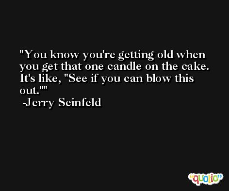 You know you're getting old when you get that one candle on the cake. It's like, 'See if you can blow this out.' -Jerry Seinfeld