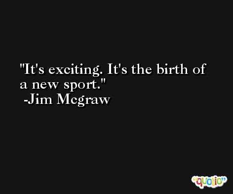 It's exciting. It's the birth of a new sport. -Jim Mcgraw