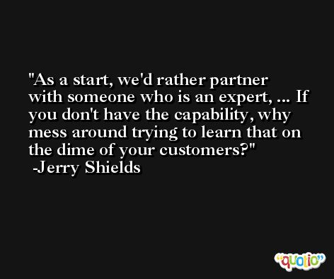 As a start, we'd rather partner with someone who is an expert, ... If you don't have the capability, why mess around trying to learn that on the dime of your customers? -Jerry Shields