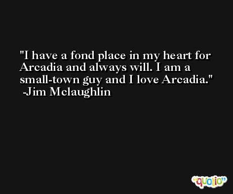 I have a fond place in my heart for Arcadia and always will. I am a small-town guy and I love Arcadia. -Jim Mclaughlin