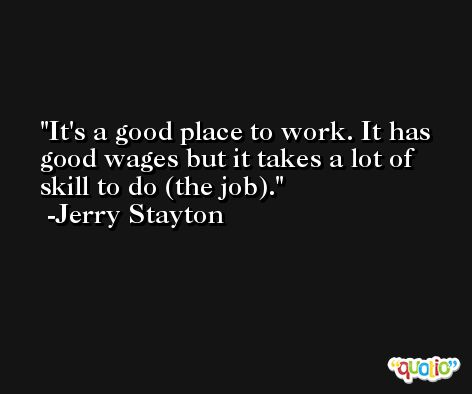 It's a good place to work. It has good wages but it takes a lot of skill to do (the job). -Jerry Stayton