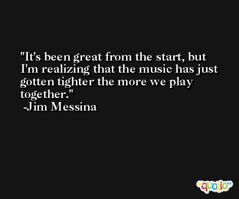 It's been great from the start, but I'm realizing that the music has just gotten tighter the more we play together. -Jim Messina